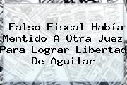Falso Fiscal Había Mentido A Otra Juez Para Lograr Libertad De <b>Aguilar</b>