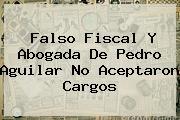 Falso Fiscal Y Abogada De <b>Pedro Aguilar</b> No Aceptaron Cargos
