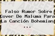 Falso Rumor Sobre Cover De Maluma Para La Canción <b>Bohemian</b> ...