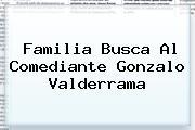 Familia Busca Al Comediante <b>Gonzalo Valderrama</b>