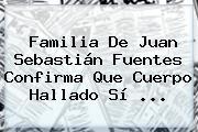 Familia De <b>Juan Sebastián Fuentes</b> Confirma Que Cuerpo Hallado Sí <b>...</b>
