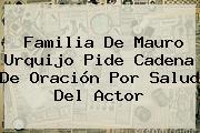 Familia De <b>Mauro Urquijo</b> Pide Cadena De Oración Por Salud Del Actor