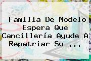 Familia De Modelo Espera Que Cancillería Ayude A Repatriar Su ...
