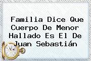 Familia Dice Que Cuerpo De Menor Hallado Es El De <b>Juan Sebastián</b>