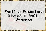 Familia Futbolera Olvidó A <b>Raúl Cárdenas</b>