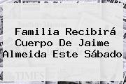 Familia Recibirá Cuerpo De <b>Jaime Almeida</b> Este Sábado