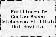 Familiares De <b>Carlos Bacca</b> Celebraron El Título Del Sevilla