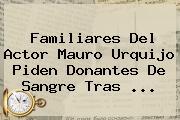 Familiares Del Actor <b>Mauro Urquijo</b> Piden Donantes De Sangre Tras ...