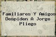 Familiares Y Amigos Despiden A <b>Jorge Pliego</b>