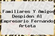 Familiares Y Amigos Despiden Al Empresario <b>Fernando Arteta</b>