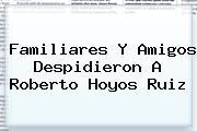 Familiares Y Amigos Despidieron A <b>Roberto Hoyos Ruiz</b>