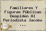 Familiares Y Figuras Públicas Despiden Al Periodista <b>Jacobo</b> <b>...</b>