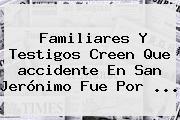 Familiares Y Testigos Creen Que <b>accidente En San Jerónimo</b> Fue Por <b>...</b>