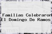 Familias Celebraron El <b>Domingo De Ramos</b>