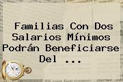 Familias Con Dos Salarios Mínimos Podrán Beneficiarse Del ...