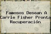 Famosos Desean A <b>Carrie Fisher</b> Pronta Recuperación