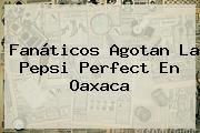 Fanáticos Agotan La <b>Pepsi Perfect</b> En Oaxaca