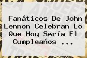 Fanáticos De <b>John Lennon</b> Celebran Lo Que Hoy Sería El Cumpleaños <b>...</b>
