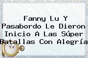 <b>Fanny Lu</b> Y Pasabordo Le Dieron Inicio A Las Súper Batallas Con Alegría
