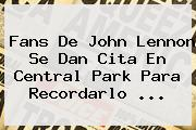Fans De <b>John Lennon</b> Se Dan Cita En Central Park Para Recordarlo <b>...</b>