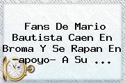 Fans De <b>Mario Bautista</b> Caen En Broma Y Se Rapan En ?apoyo? A Su <b>...</b>