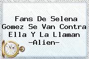 Fans De Selena Gomez Se Van Contra Ella Y La Llaman ?<b>Alien</b>?
