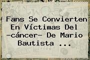 Fans Se Convierten En Víctimas Del ?cáncer? De <b>Mario Bautista</b> <b>...</b>