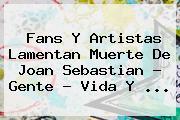Fans Y Artistas Lamentan Muerte De <b>Joan Sebastian</b> - Gente - Vida Y <b>...</b>