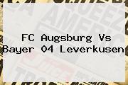 FC Augsburg Vs <b>Bayer 04 Leverkusen</b>
