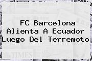 <b>FC Barcelona</b> Alienta A Ecuador Luego Del Terremoto