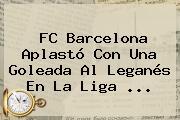 <b>FC Barcelona</b> Aplastó Con Una Goleada Al Leganés En La Liga ...
