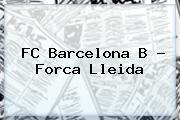 <b>FC Barcelona</b> B - Forca Lleida