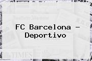 <b>FC Barcelona</b> - Deportivo