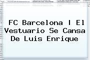 <b>FC Barcelona</b> |<b> El Vestuario Se Cansa De Luis Enrique