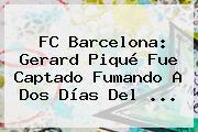 <b>FC Barcelona</b>: Gerard Piqué Fue Captado Fumando A Dos Días Del ...