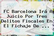 <b>FC Barcelona</b> Irá A Juicio Por Tres Delitos Fiscales En El Fichaje De <b>...</b>