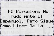 <b>FC Barcelona</b> No Pudo Ante El Espanyol, Pero Sigue Como Líder De La ...