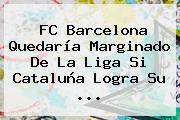 FC <b>Barcelona</b> Quedaría Marginado De La Liga Si Cataluña Logra Su <b>...</b>