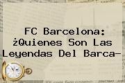 <b>FC Barcelona</b>: ¿Quienes Son Las Leyendas Del Barca?