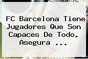 FC <b>Barcelona</b> Tiene Jugadores Que Son Capaces De Todo, Asegura <b>...</b>