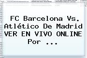 FC <b>Barcelona Vs</b>. <b>Atlético De Madrid</b> VER EN VIVO ONLINE Por ...