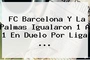 <b>FC Barcelona</b> Y La Palmas Igualaron 1 A 1 En Duelo Por Liga ...