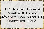 FC Juárez Pone A Prueba A Cinco Jóvenes Con Vías Al Apertura 2017