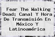 <b>Fear The Walking Dead</b>: Canal Y Hora De Transmisión En México Y Latinoamérica