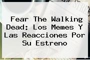 <b>Fear The Walking Dead</b>: Los Memes Y Las Reacciones Por Su Estreno