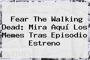 <b>Fear The Walking Dead</b>: Mira Aquí Los Memes Tras Episodio Estreno