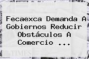 Fecaexca Demanda A Gobiernos Reducir Obstáculos A Comercio ...