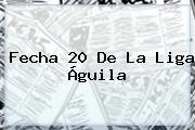 Fecha 20 De La <b>Liga Águila</b>