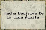 Fecha Decisiva De La <b>Liga Águila</b>