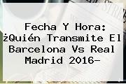 Fecha Y Hora: ¿Quién Transmite El <b>Barcelona Vs Real Madrid</b> 2016?